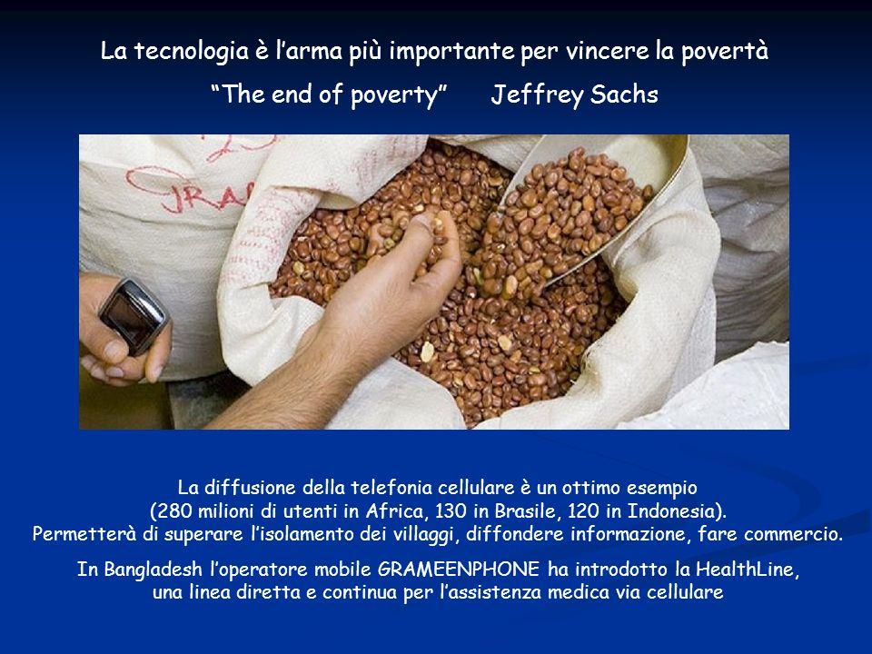 La tecnologia può sconfiggere la povertà La tecnologia è larma più importante per vincere la povertà The end of poverty Jeffrey Sachs La diffusione della telefonia cellulare è un ottimo esempio (280 milioni di utenti in Africa, 130 in Brasile, 120 in Indonesia).