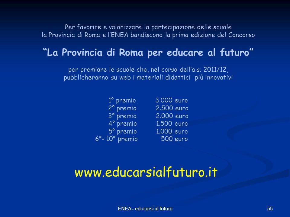 55ENEA - educarsi al futuro Per favorire e valorizzare la partecipazione delle scuole la Provincia di Roma e lENEA bandiscono la prima edizione del Concorso La Provincia di Roma per educare al futuro per premiare le scuole che, nel corso della.s.