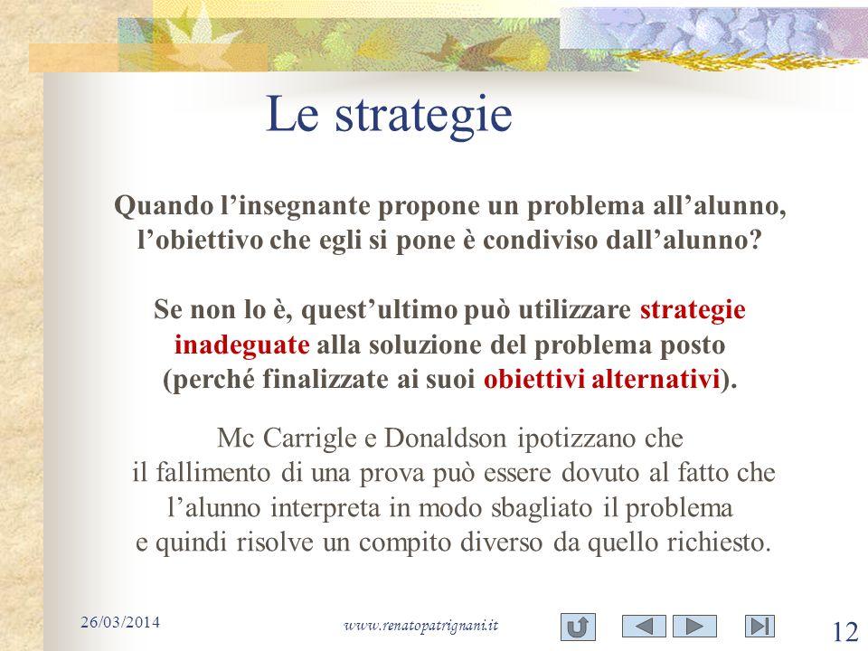 Le strategie 26/03/2014 www.renatopatrignani.it 12 Quando linsegnante propone un problema allalunno, lobiettivo che egli si pone è condiviso dallalunn