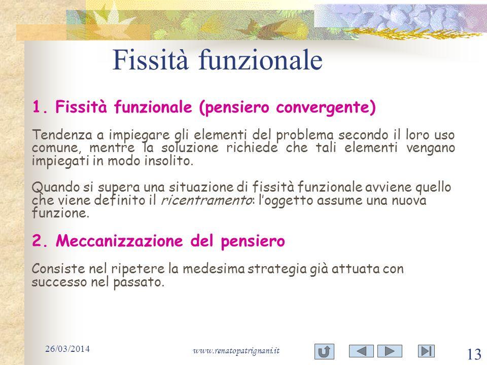 Fissità funzionale 26/03/2014 www.renatopatrignani.it 13 1. 1. Fissità funzionale (pensiero convergente) Tendenza a impiegare gli elementi del problem