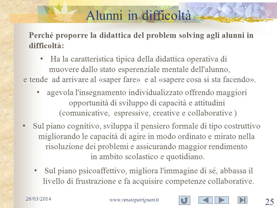 Alunni in difficoltà 26/03/2014 www.renatopatrignani.it 25 Perché proporre la didattica del problem solving agli alunni in difficoltà: Ha la caratteri