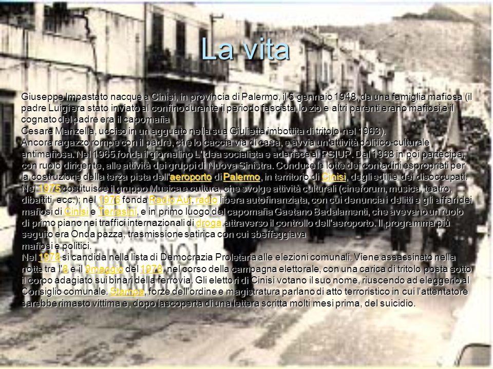 La vita Giuseppe Impastato nacque a Cinisi, in provincia di Palermo, il 5 gennaio 1948, da una famiglia mafiosa (il padre Luigi era stato inviato al confino durante il periodo fascista, lo zio e altri parenti erano mafiosi e il cognato del padre era il capomafia Cesare Manzella, ucciso in un agguato nella sua Giulietta imbottita di tritolo nel 1963).