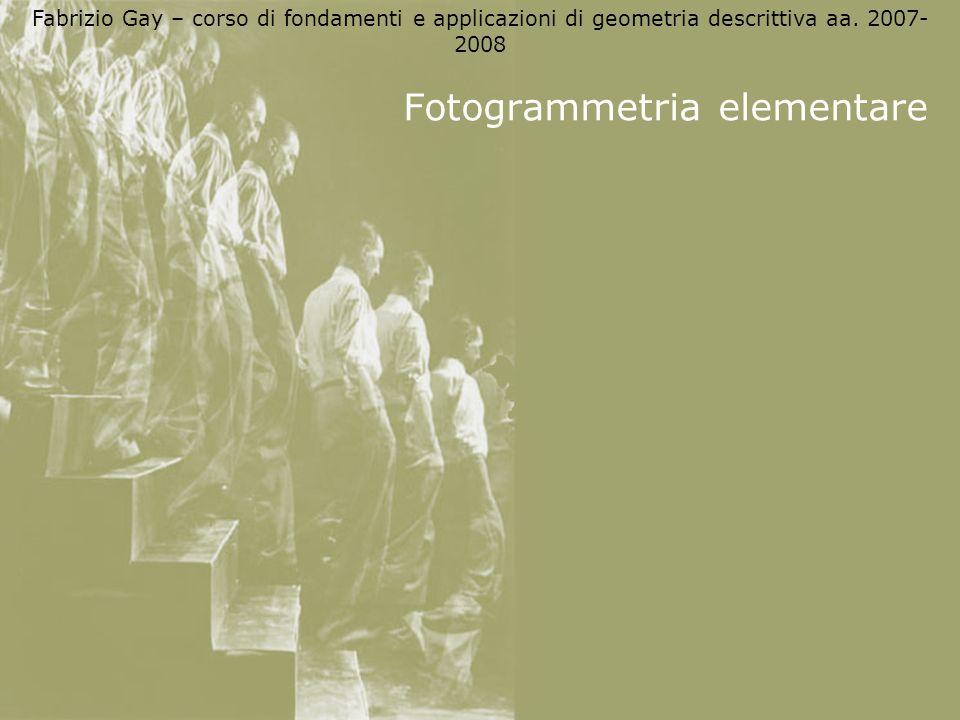 Fabrizio Gay – corso di fondamenti e applicazioni di geometria descrittiva aa. 2007- 2008 Fotogrammetria elementare