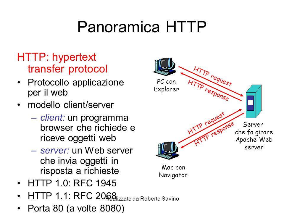 Realizzato da Roberto Savino Panoramica HTTP HTTP: hypertext transfer protocol Protocollo applicazione per il web modello client/server –client: un programma browser che richiede e riceve oggetti web –server: un Web server che invia oggetti in risposta a richieste HTTP 1.0: RFC 1945 HTTP 1.1: RFC 2068 Porta 80 (a volte 8080) PC con Explorer Server che fa girare Apache Web server Mac con Navigator HTTP request HTTP response
