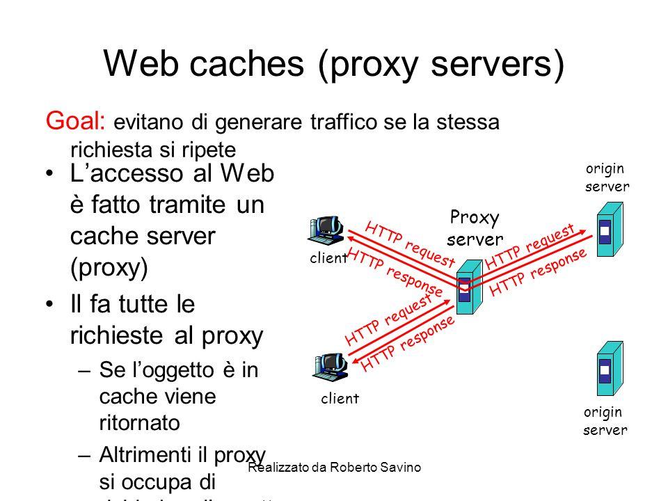 Realizzato da Roberto Savino Web caches (proxy servers) Laccesso al Web è fatto tramite un cache server (proxy) Il fa tutte le richieste al proxy –Se loggetto è in cache viene ritornato –Altrimenti il proxy si occupa di richiedere loggetto Goal: evitano di generare traffico se la stessa richiesta si ripete client Proxy server client HTTP request HTTP response HTTP request HTTP response origin server origin server