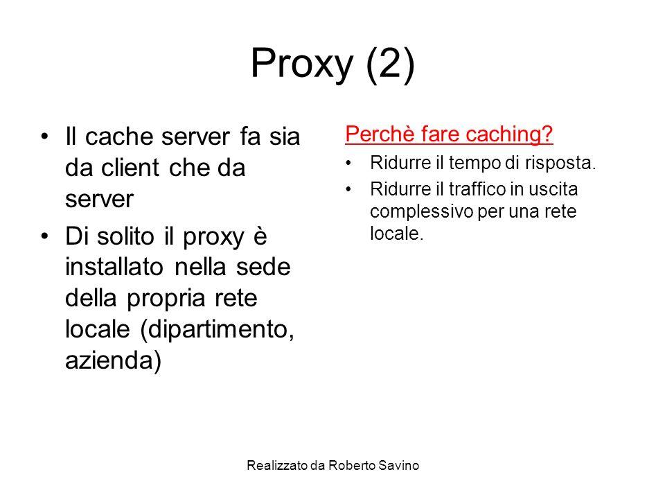 Realizzato da Roberto Savino Proxy (2) Il cache server fa sia da client che da server Di solito il proxy è installato nella sede della propria rete locale (dipartimento, azienda) Perchè fare caching.