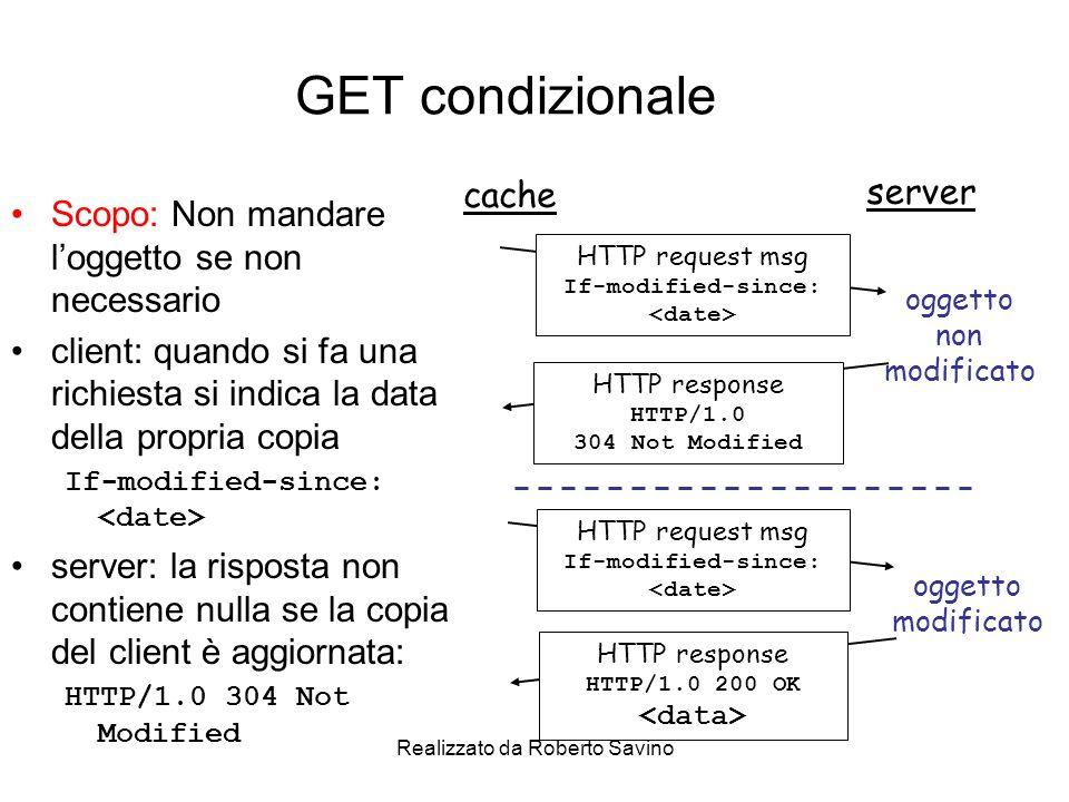 Realizzato da Roberto Savino GET condizionale Scopo: Non mandare loggetto se non necessario client: quando si fa una richiesta si indica la data della propria copia If-modified-since: server: la risposta non contiene nulla se la copia del client è aggiornata: HTTP/1.0 304 Not Modified cache server HTTP request msg If-modified-since: HTTP response HTTP/1.0 304 Not Modified oggetto non modificato HTTP request msg If-modified-since: HTTP response HTTP/1.0 200 OK oggetto modificato