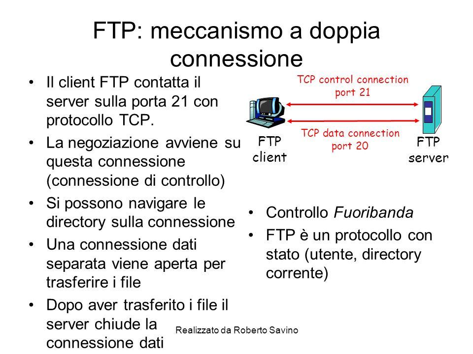 Realizzato da Roberto Savino FTP: meccanismo a doppia connessione Il client FTP contatta il server sulla porta 21 con protocollo TCP.