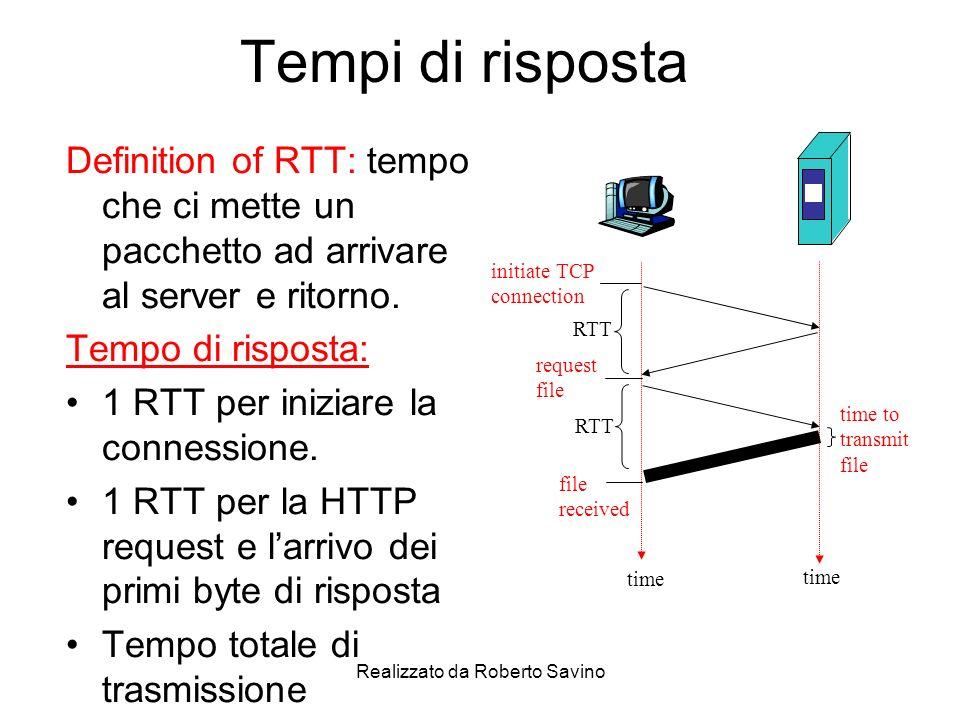 Realizzato da Roberto Savino HTTP Persistente Problemi con HTTP nonpers.: Ci vogliono 2 RTT per oggetto Ogni connessione richiede un overhead Spesso vengono aperte molte connessioni parallele HTTP persistente Il server non chiude la connessione dopo linvio del primo oggetto La connessione viene riusata per inviare altre richieste Persistente senza pipeline: Il client aspetta la risposta prima di inviare una ulteriore richiesta 1 RTT per ogni oggetto richiesto Persistente con pipelining: default in HTTP/1.1 Il client invia le richieste a raffica senza aspettare i precedenti oggetti Un solo RTT di attesa per tutti gli oggetti
