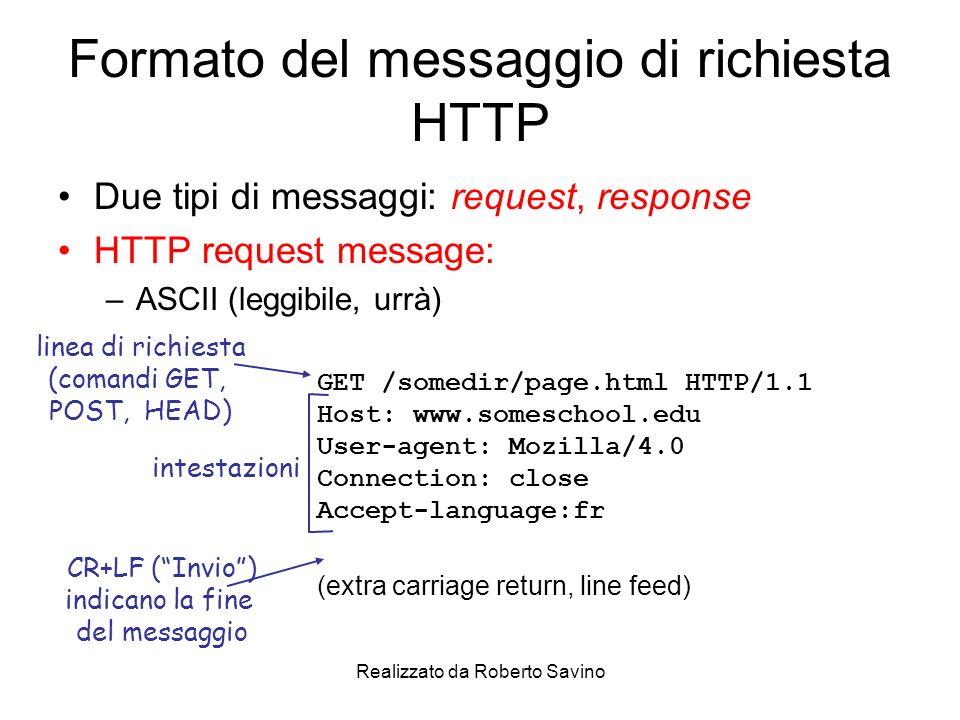 Realizzato da Roberto Savino Formato del messaggio di richiesta HTTP Due tipi di messaggi: request, response HTTP request message: –ASCII (leggibile, urrà) GET /somedir/page.html HTTP/1.1 Host: www.someschool.edu User-agent: Mozilla/4.0 Connection: close Accept-language:fr (extra carriage return, line feed) linea di richiesta (comandi GET, POST, HEAD) intestazioni CR+LF (Invio) indicano la fine del messaggio