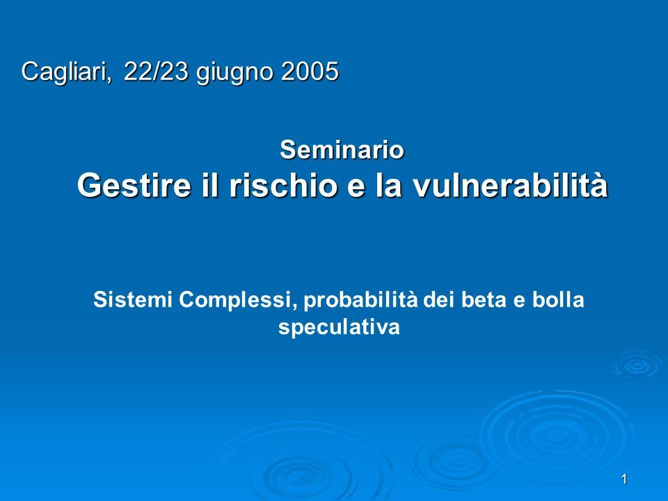 1 Seminario Gestire il rischio e la vulnerabilità Cagliari, 22/23 giugno 2005 Sistemi Complessi, probabilità dei beta e bolla speculativa