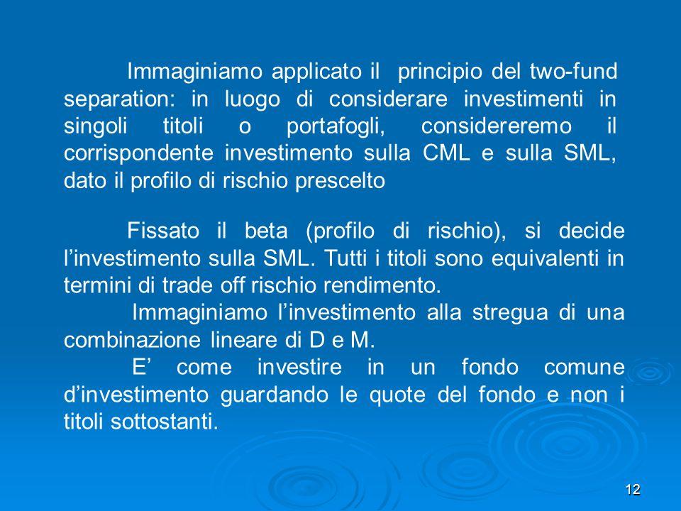 12 Immaginiamo applicato il principio del two-fund separation: in luogo di considerare investimenti in singoli titoli o portafogli, considereremo il corrispondente investimento sulla CML e sulla SML, dato il profilo di rischio prescelto Fissato il beta (profilo di rischio), si decide linvestimento sulla SML.