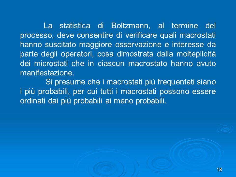 18 La statistica di Boltzmann, al termine del processo, deve consentire di verificare quali macrostati hanno suscitato maggiore osservazione e interesse da parte degli operatori, cosa dimostrata dalla molteplicità dei microstati che in ciascun macrostato hanno avuto manifestazione.