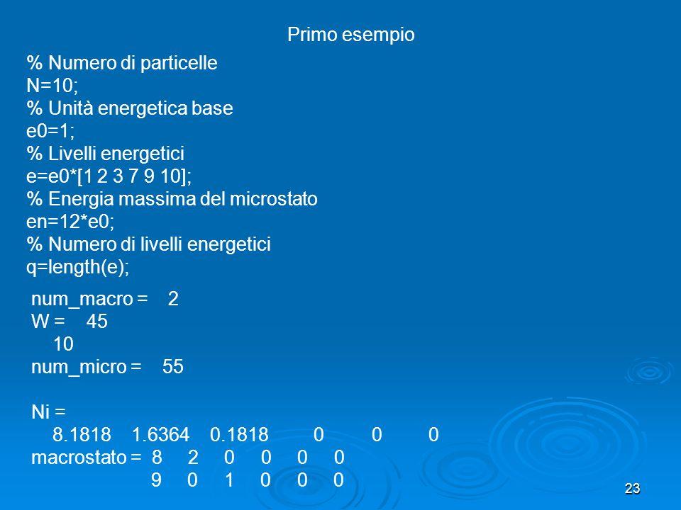 23 num_macro = 2 W = 45 10 num_micro = 55 Ni = 8.1818 1.6364 0.1818 0 0 0 macrostato = 8 2 0 0 0 0 9 0 1 0 0 0 % Numero di particelle N=10; % Unità energetica base e0=1; % Livelli energetici e=e0*[1 2 3 7 9 10]; % Energia massima del microstato en=12*e0; % Numero di livelli energetici q=length(e); Primo esempio