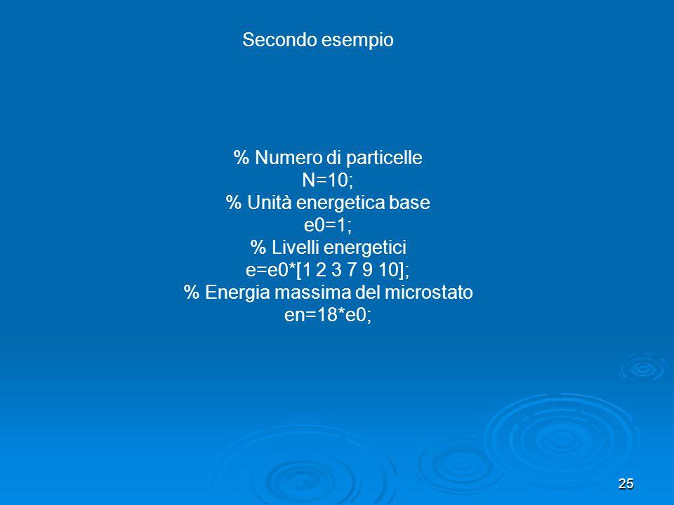 25 % Numero di particelle N=10; % Unità energetica base e0=1; % Livelli energetici e=e0*[1 2 3 7 9 10]; % Energia massima del microstato en=18*e0; Secondo esempio