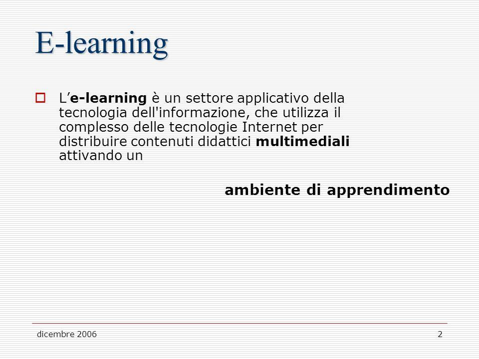 dicembre 20062 E-learning Le-learning è un settore applicativo della tecnologia dell informazione, che utilizza il complesso delle tecnologie Internet per distribuire contenuti didattici multimediali attivando un ambiente di apprendimento