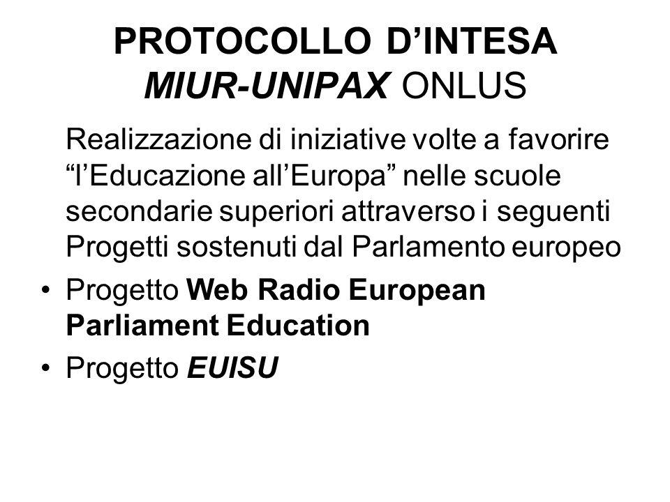 PROTOCOLLO DINTESA MIUR-UNIPAX ONLUS Realizzazione di iniziative volte a favorire lEducazione allEuropa nelle scuole secondarie superiori attraverso i seguenti Progetti sostenuti dal Parlamento europeo Progetto Web Radio European Parliament Education Progetto EUISU
