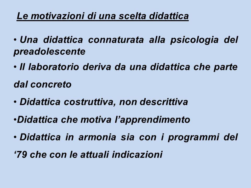 Le motivazioni di una scelta didattica Una didattica connaturata alla psicologia del preadolescente Il laboratorio deriva da una didattica che parte d