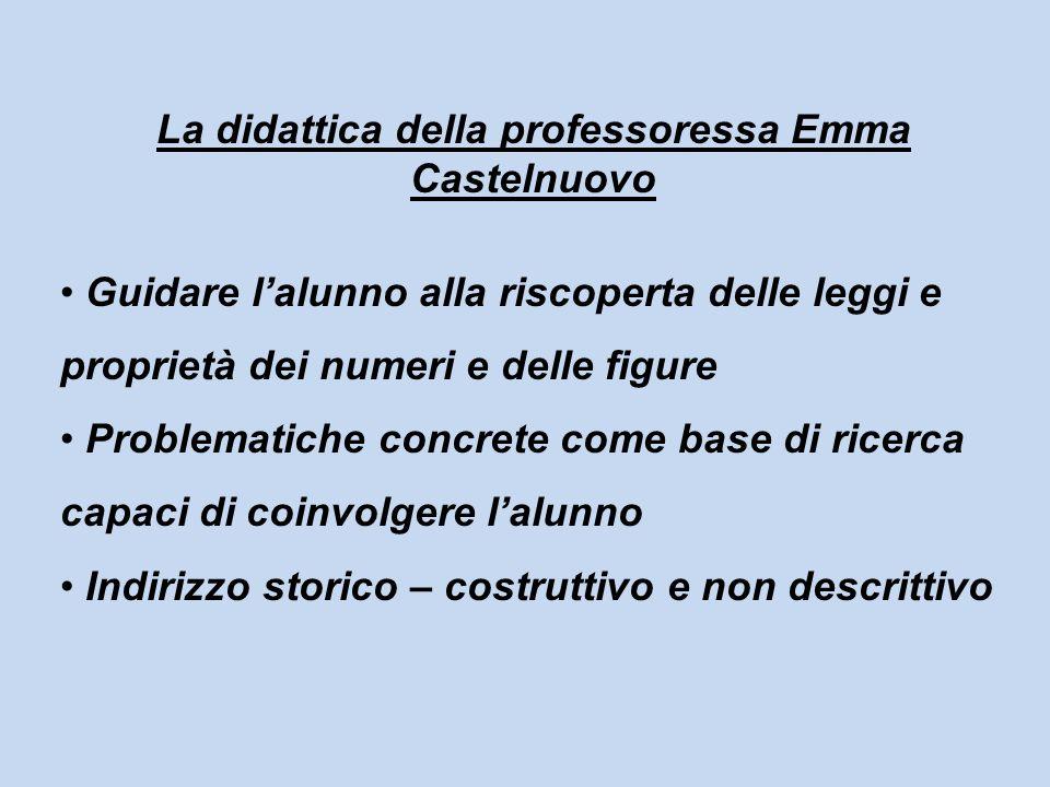 La didattica della professoressa Emma Castelnuovo Guidare lalunno alla riscoperta delle leggi e proprietà dei numeri e delle figure Problematiche conc