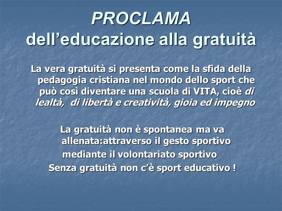 PROCLAMA delleducazione alla gratuità La vera gratuità si presenta come la sfida della pedagogia cristiana nel mondo dello sport che può così diventar