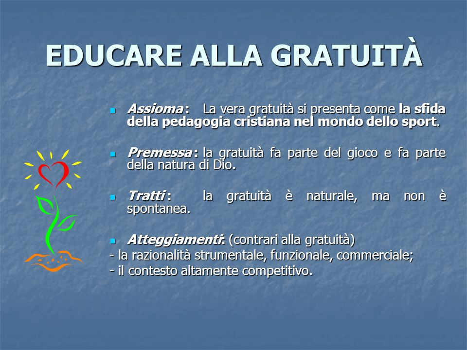 EDUCARE ALLA GRATUITÀ Assioma : La vera gratuità si presenta come la sfida della pedagogia cristiana nel mondo dello sport. Assioma : La vera gratuità