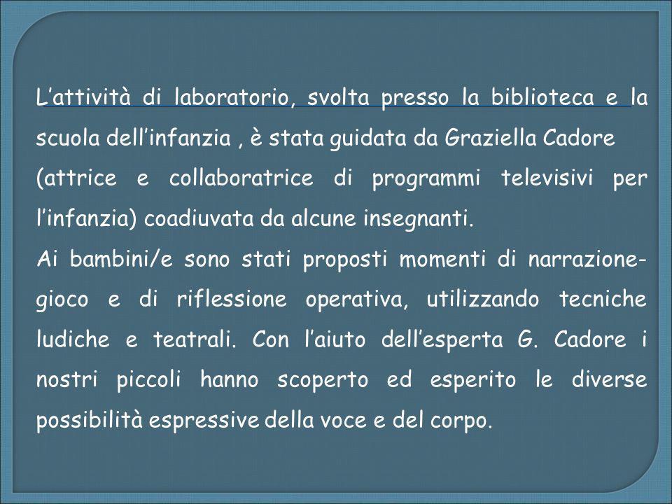 Lattività di laboratorio, svolta presso la biblioteca e la scuola dellinfanzia, è stata guidata da Graziella Cadore (attrice e collaboratrice di progr