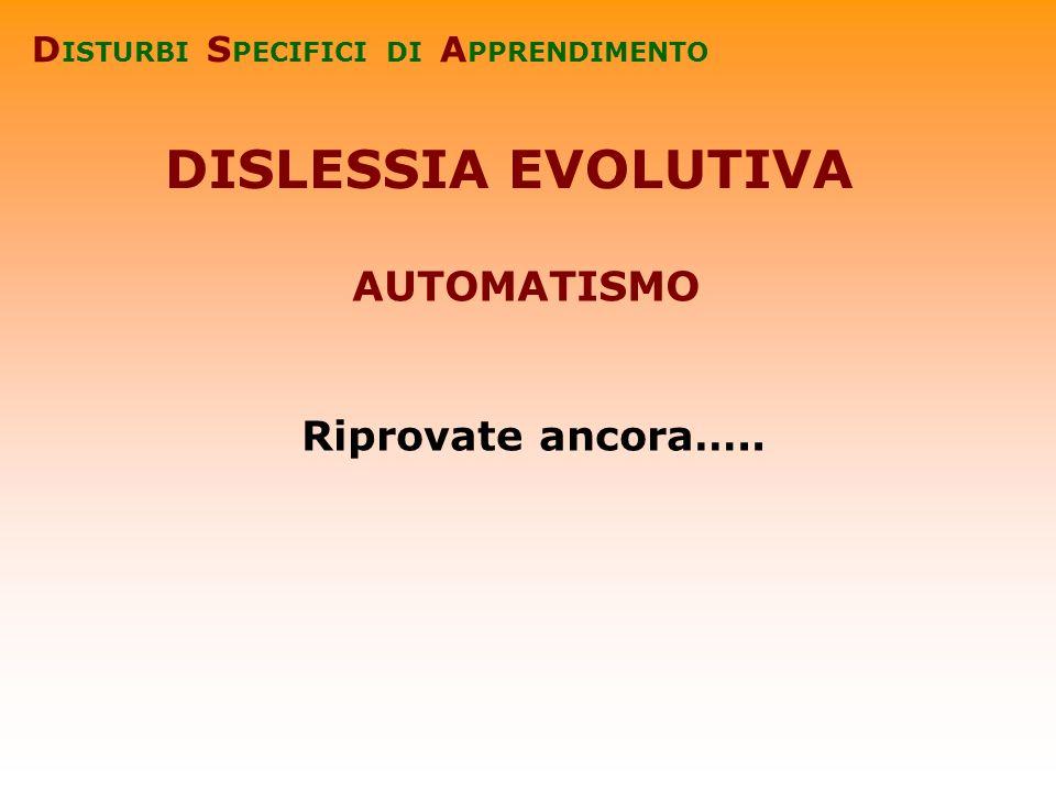 DISLESSIA EVOLUTIVA D ISTURBI S PECIFICI DI A PPRENDIMENTO Riprovate ancora….. AUTOMATISMO