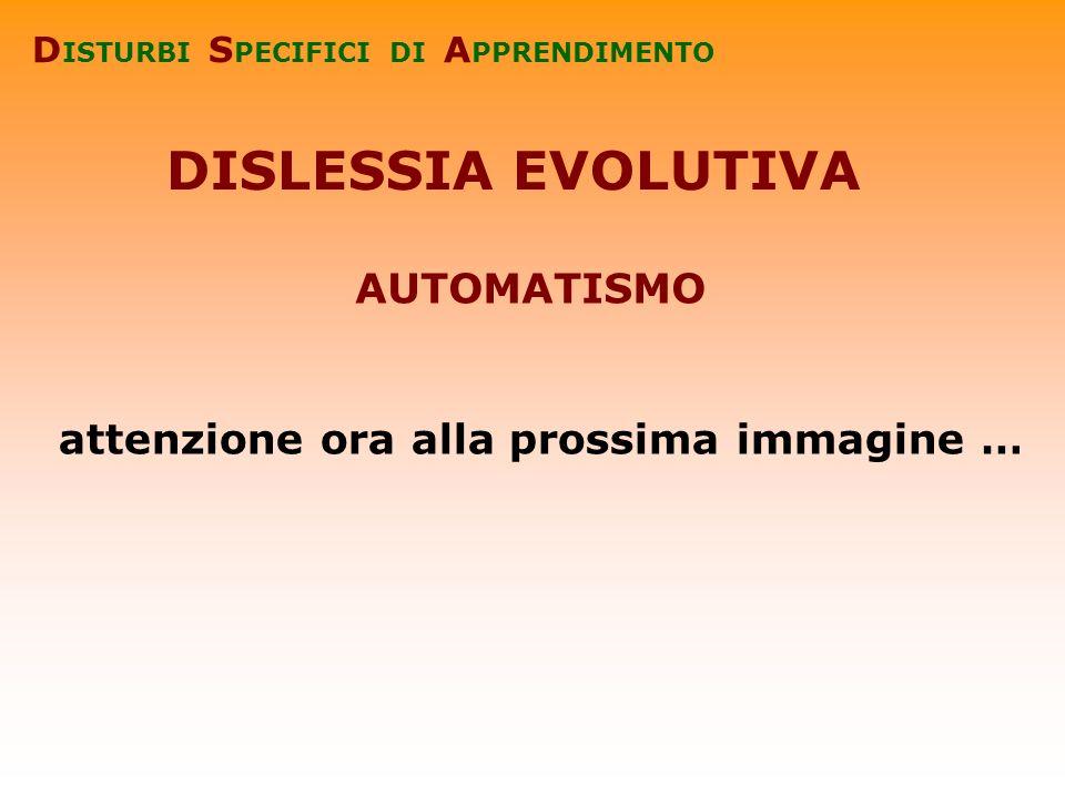 DISLESSIA EVOLUTIVA D ISTURBI S PECIFICI DI A PPRENDIMENTO attenzione ora alla prossima immagine … AUTOMATISMO