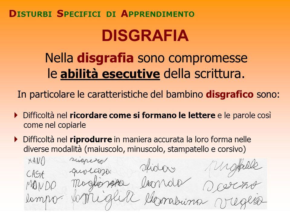 DISGRAFIA D ISTURBI S PECIFICI DI A PPRENDIMENTO Nella disgrafia sono compromesse le abilità esecutive della scrittura. In particolare le caratteristi