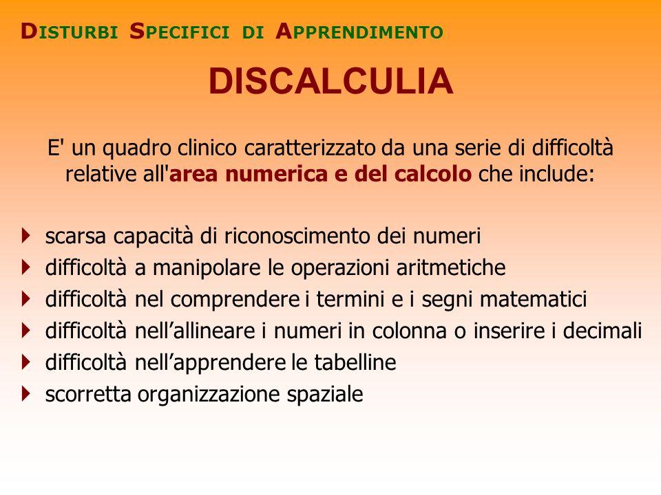 DISCALCULIA D ISTURBI S PECIFICI DI A PPRENDIMENTO E' un quadro clinico caratterizzato da una serie di difficoltà relative all'area numerica e del cal
