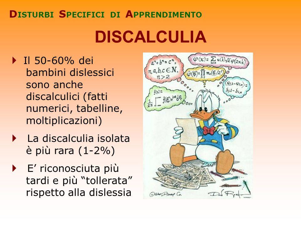 Il 50-60% dei bambini dislessici sono anche discalculici (fatti numerici, tabelline, moltiplicazioni) La discalculia isolata è più rara (1-2%) E ricon