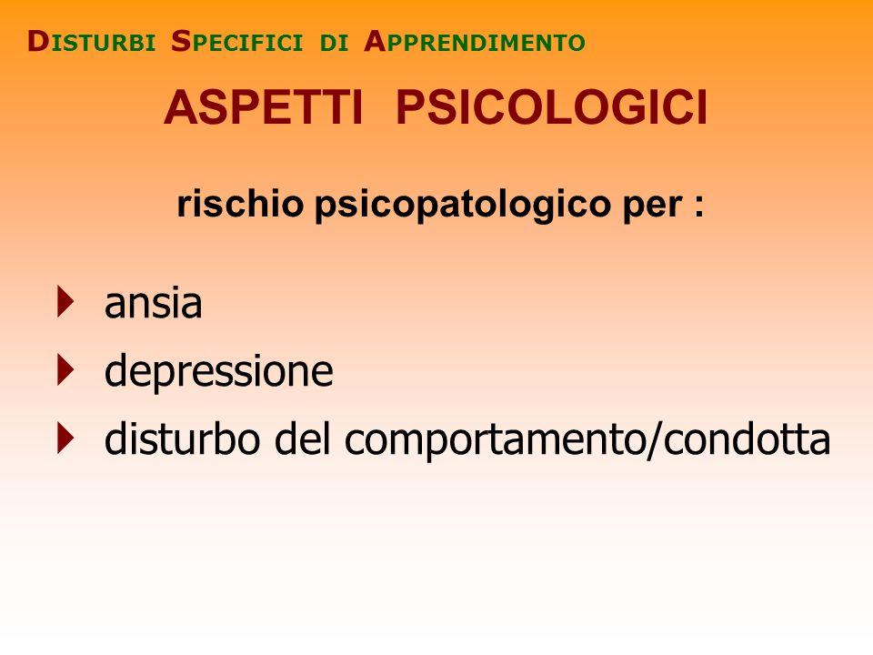 ASPETTI PSICOLOGICI D ISTURBI S PECIFICI DI A PPRENDIMENTO rischio psicopatologico per : ansia depressione disturbo del comportamento/condotta