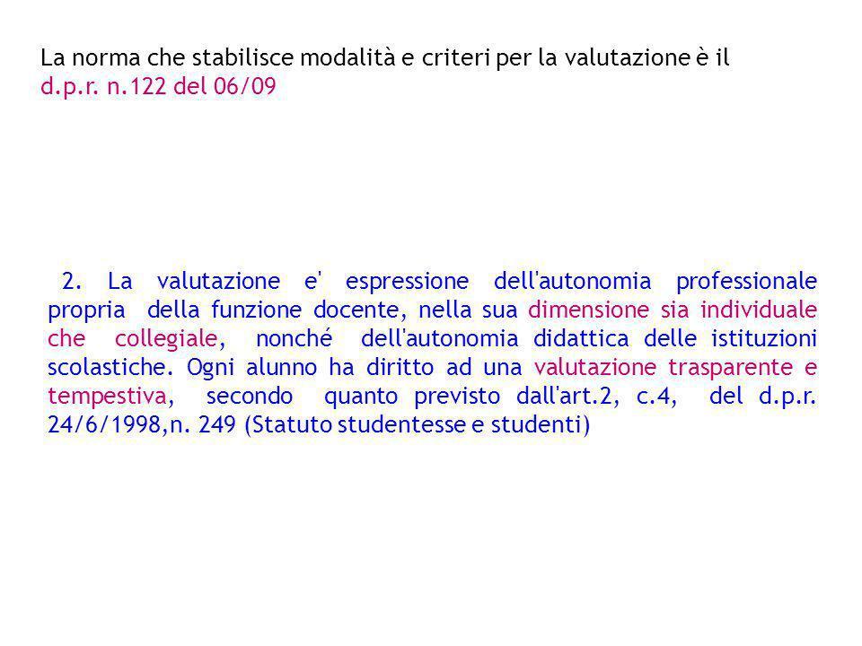 La norma che stabilisce modalità e criteri per la valutazione è il d.p.r. n.122 del 06/09 2. La valutazione e' espressione dell'autonomia professional