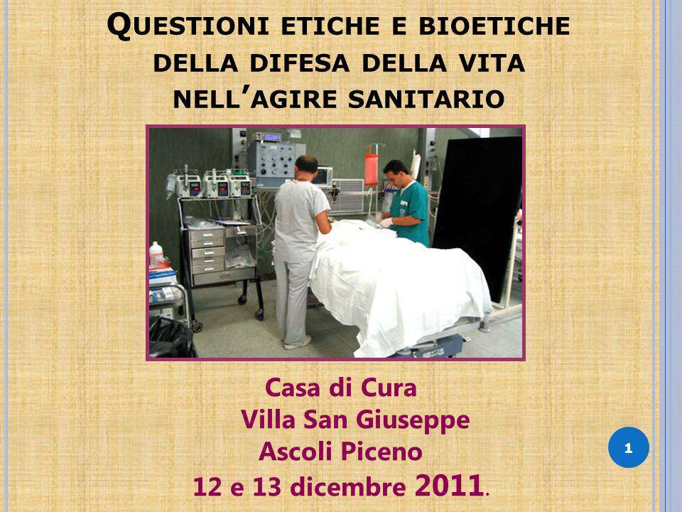 Q UESTIONI ETICHE E BIOETICHE DELLA DIFESA DELLA VITA NELL AGIRE SANITARIO 1 Casa di Cura Villa San Giuseppe Ascoli Piceno 12 e 13 dicembre 2011.