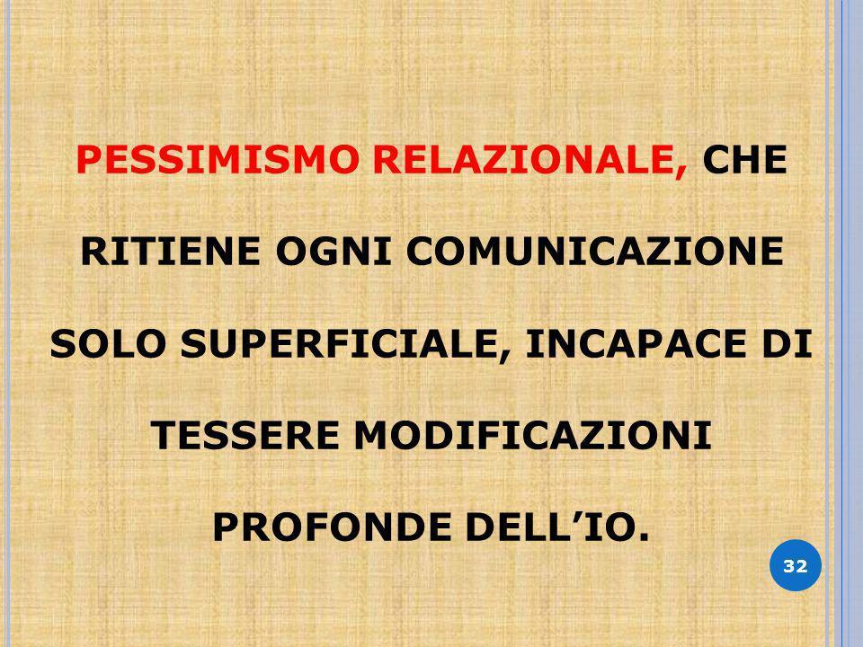 32 PESSIMISMO RELAZIONALE, CHE RITIENE OGNI COMUNICAZIONE SOLO SUPERFICIALE, INCAPACE DI TESSERE MODIFICAZIONI PROFONDE DELLIO.