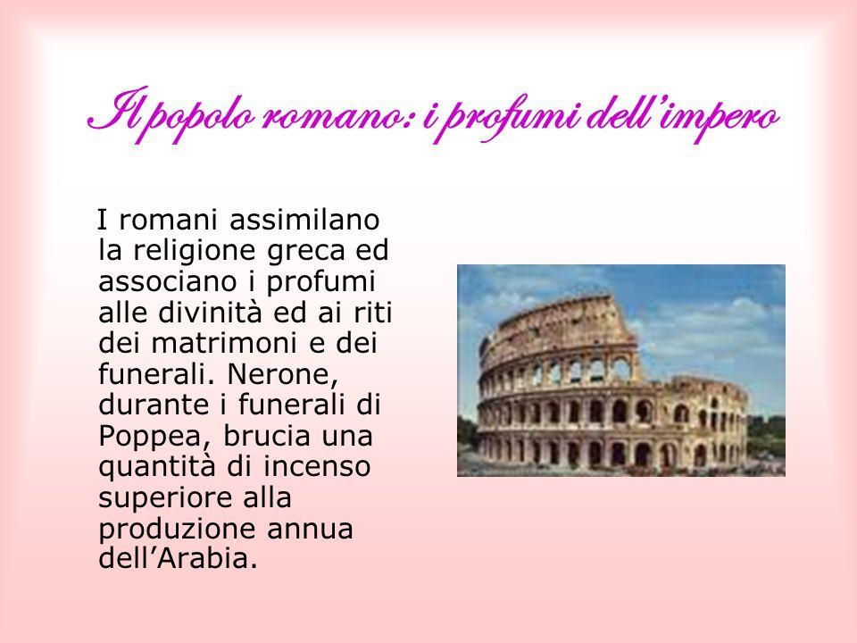 Il popolo romano: i profumi dellimpero I romani assimilano la religione greca ed associano i profumi alle divinità ed ai riti dei matrimoni e dei funerali.