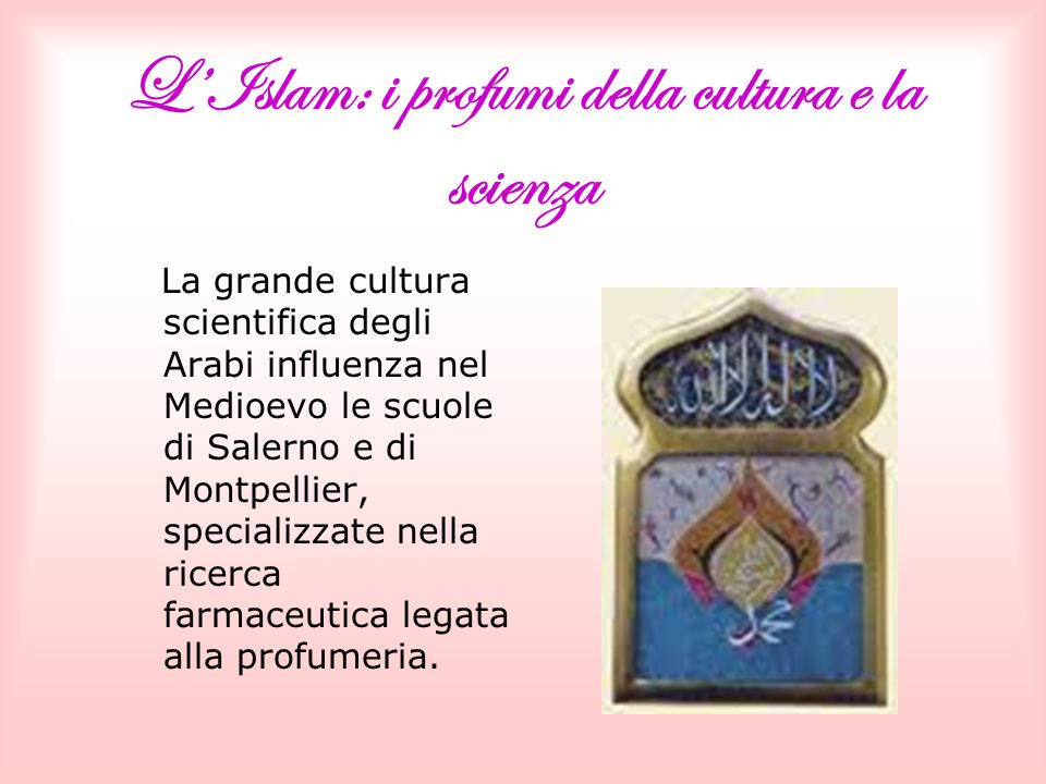 LIslam: i profumi della cultura e la scienza La grande cultura scientifica degli Arabi influenza nel Medioevo le scuole di Salerno e di Montpellier, specializzate nella ricerca farmaceutica legata alla profumeria.