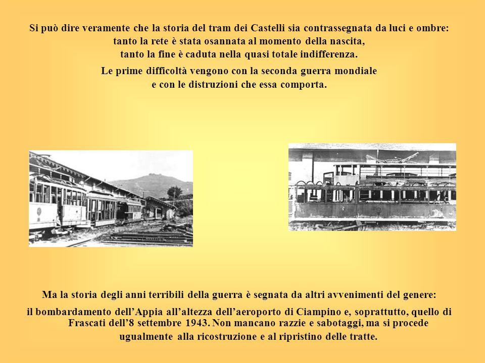 Si può dire veramente che la storia del tram dei Castelli sia contrassegnata da luci e ombre: tanto la rete è stata osannata al momento della nascita,