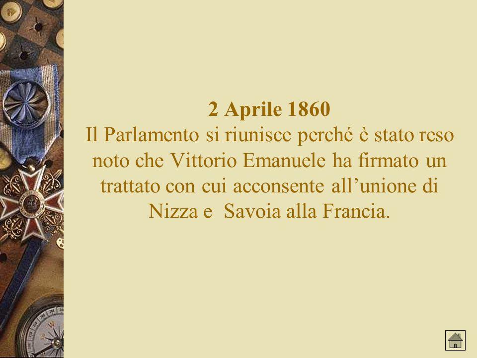 2 Aprile 1860 Il Parlamento si riunisce perché è stato reso noto che Vittorio Emanuele ha firmato un trattato con cui acconsente allunione di Nizza e Savoia alla Francia.
