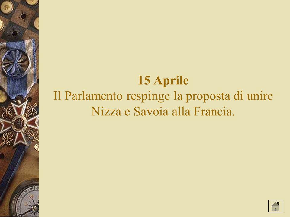 15 Aprile Il Parlamento respinge la proposta di unire Nizza e Savoia alla Francia.