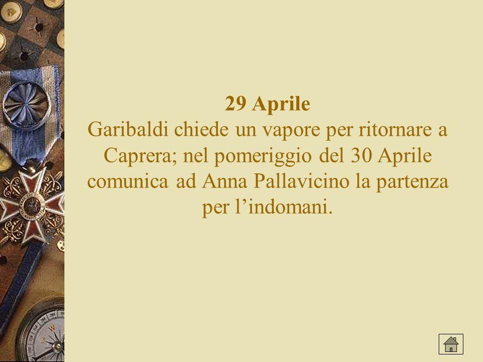 29 Aprile Garibaldi chiede un vapore per ritornare a Caprera; nel pomeriggio del 30 Aprile comunica ad Anna Pallavicino la partenza per lindomani.