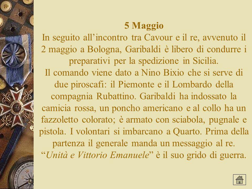 5 Maggio In seguito allincontro tra Cavour e il re, avvenuto il 2 maggio a Bologna, Garibaldi è libero di condurre i preparativi per la spedizione in Sicilia.