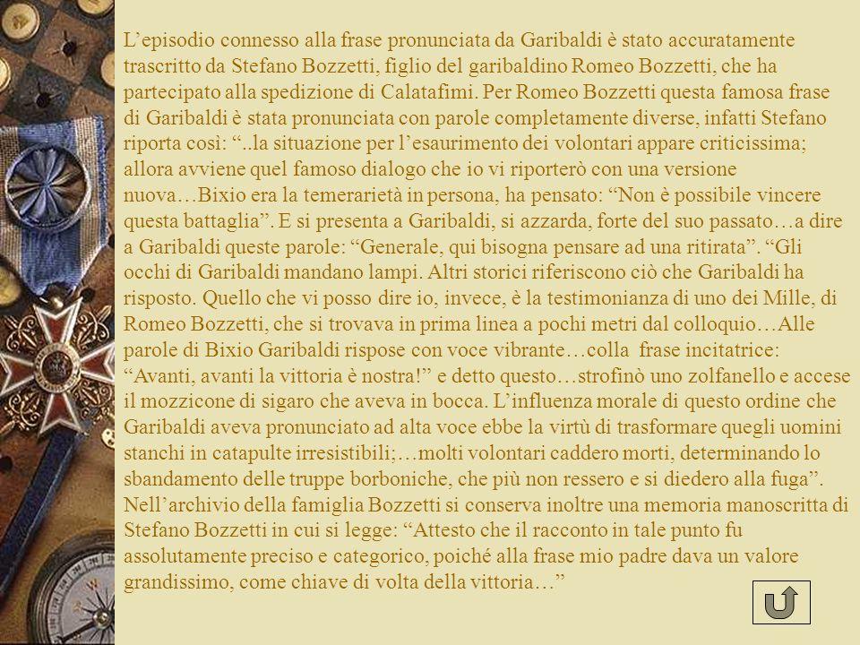 Lepisodio connesso alla frase pronunciata da Garibaldi è stato accuratamente trascritto da Stefano Bozzetti, figlio del garibaldino Romeo Bozzetti, che ha partecipato alla spedizione di Calatafimi.