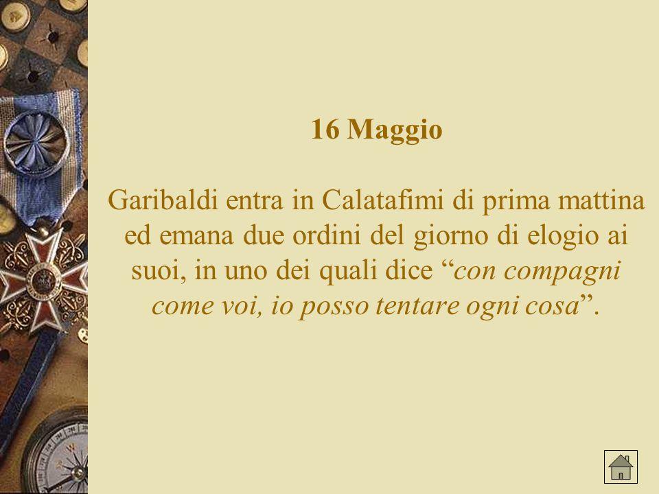 16 Maggio Garibaldi entra in Calatafimi di prima mattina ed emana due ordini del giorno di elogio ai suoi, in uno dei quali dice con compagni come voi, io posso tentare ogni cosa.
