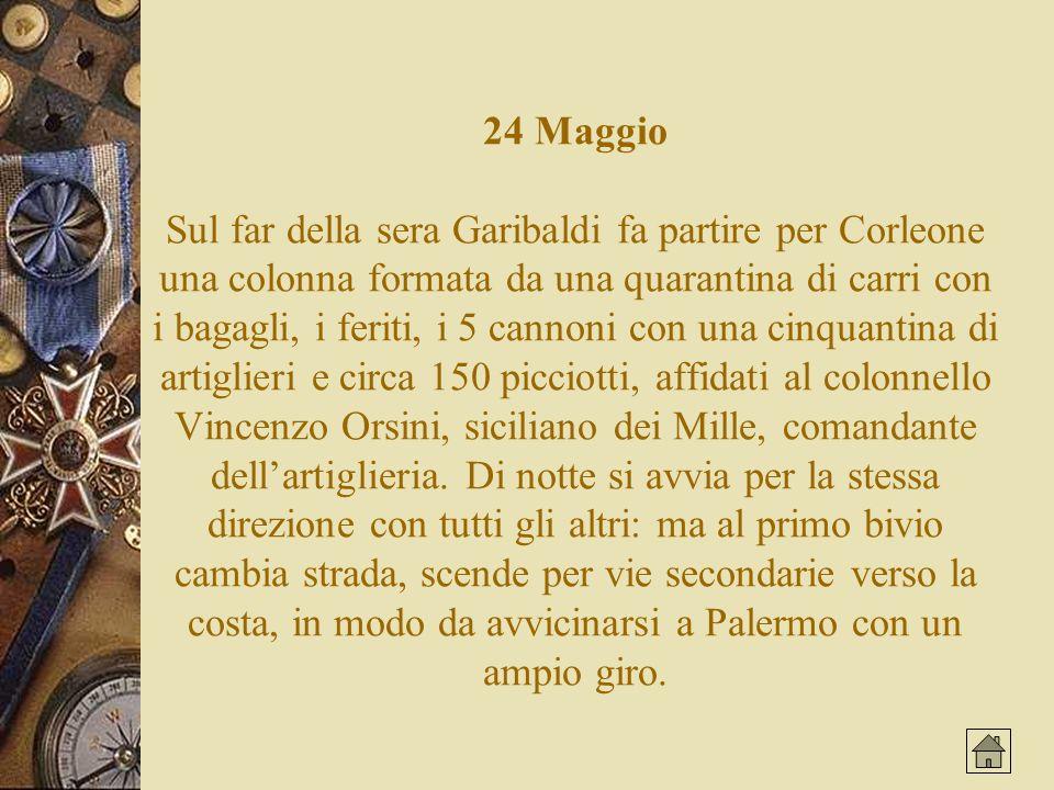 24 Maggio Sul far della sera Garibaldi fa partire per Corleone una colonna formata da una quarantina di carri con i bagagli, i feriti, i 5 cannoni con una cinquantina di artiglieri e circa 150 picciotti, affidati al colonnello Vincenzo Orsini, siciliano dei Mille, comandante dellartiglieria.