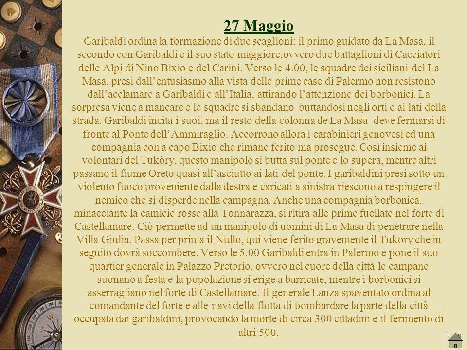 27 Maggio 27 Maggio Garibaldi ordina la formazione di due scaglioni; il primo guidato da La Masa, il secondo con Garibaldi e il suo stato maggiore,ovvero due battaglioni di Cacciatori delle Alpi di Nino Bixio e del Carini.