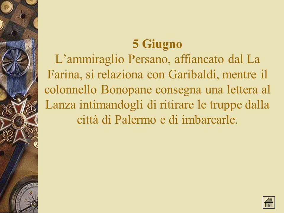 5 Giugno Lammiraglio Persano, affiancato dal La Farina, si relaziona con Garibaldi, mentre il colonnello Bonopane consegna una lettera al Lanza intimandogli di ritirare le truppe dalla città di Palermo e di imbarcarle.