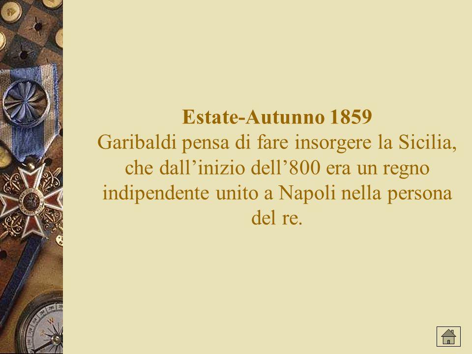 Estate-Autunno 1859 Garibaldi pensa di fare insorgere la Sicilia, che dallinizio dell800 era un regno indipendente unito a Napoli nella persona del re.