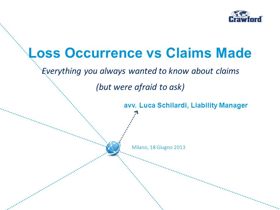 Loss Occurrence vs Claims Made Everything you always wanted to know about claims (but were afraid to ask) Milano, 18 Giugno 2013 avv. Luca Schilardi,