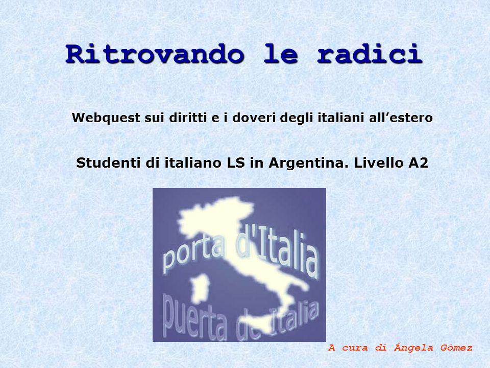 Ritrovando le radici Webquest sui diritti e i doveri degli italiani allestero Studenti di italiano LS in Argentina. Livello A2 A cura di Ángela Gómez